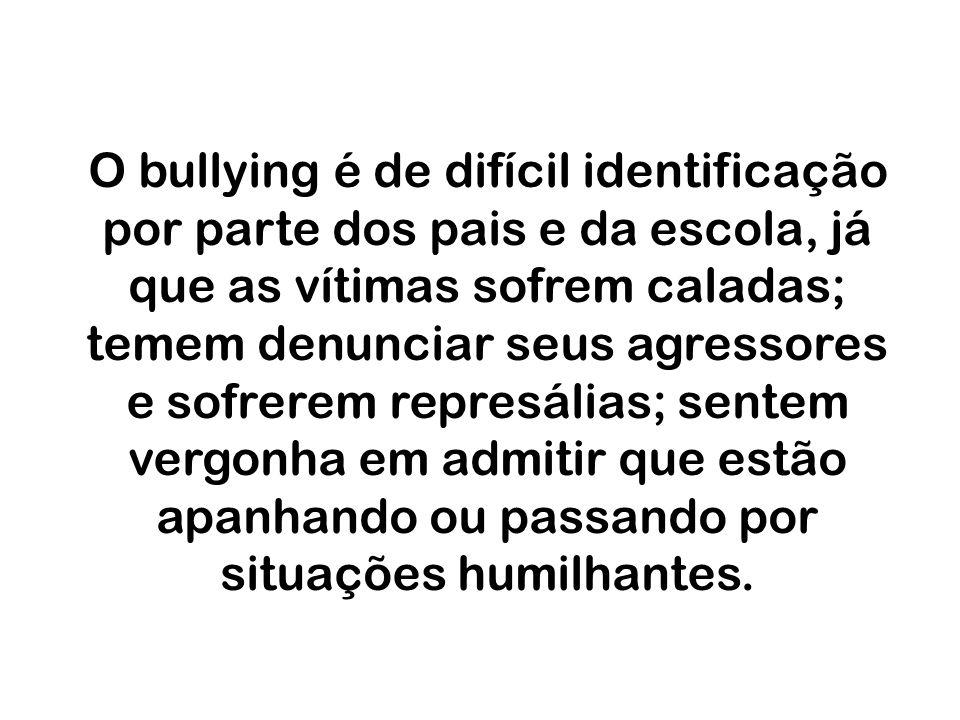 O bullying é de difícil identificação por parte dos pais e da escola, já que as vítimas sofrem caladas; temem denunciar seus agressores e sofrerem represálias; sentem vergonha em admitir que estão apanhando ou passando por situações humilhantes.