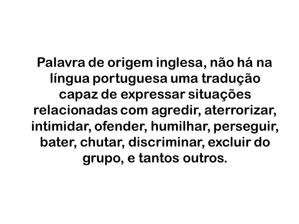 Palavra de origem inglesa, não há na língua portuguesa uma tradução capaz de expressar situações relacionadas com agredir, aterrorizar, intimidar, ofender, humilhar, perseguir, bater, chutar, discriminar, excluir do grupo, e tantos outros.