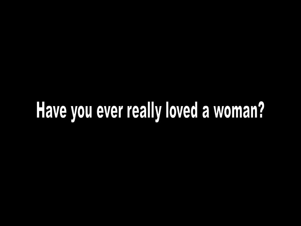 Have you ever really loved a woman