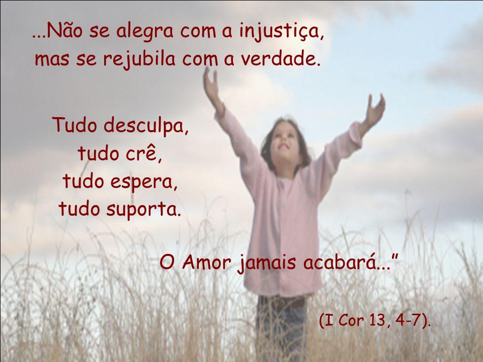 ...Não se alegra com a injustiça, mas se rejubila com a verdade.