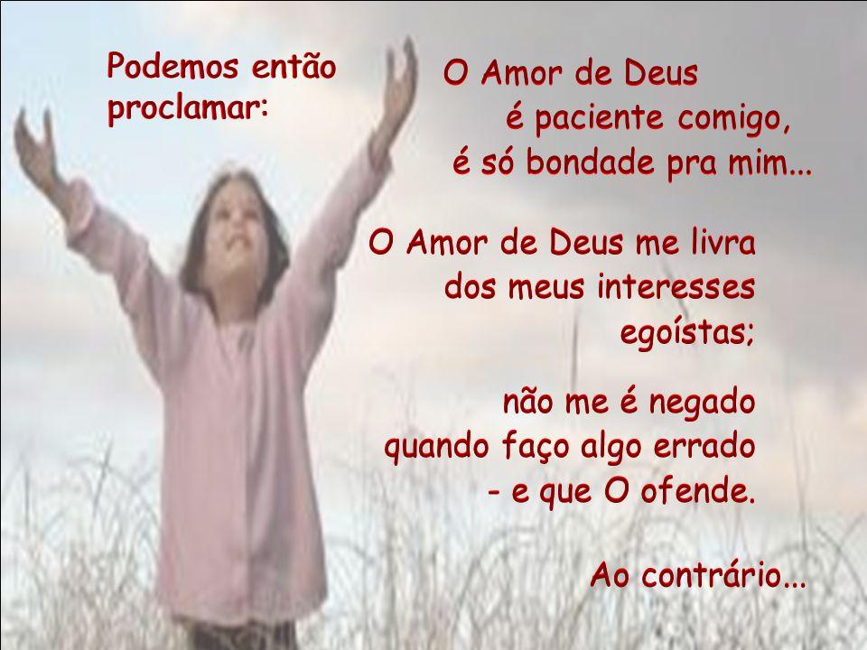 Podemos então proclamar: O Amor de Deus. é paciente comigo, é só bondade pra mim... O Amor de Deus me livra.
