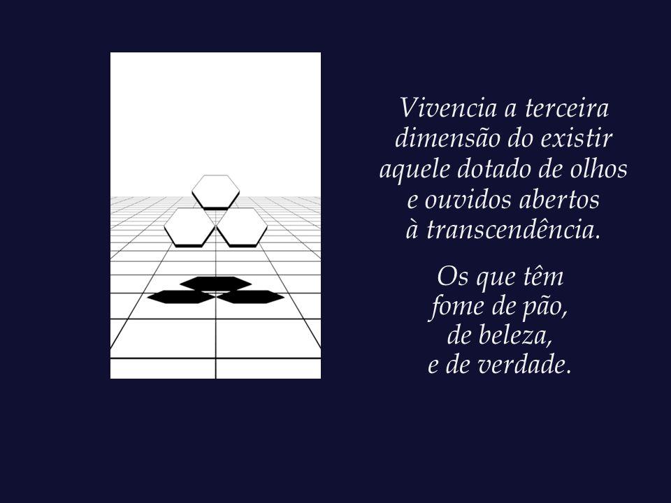 Vivencia a terceira dimensão do existir aquele dotado de olhos e ouvidos abertos