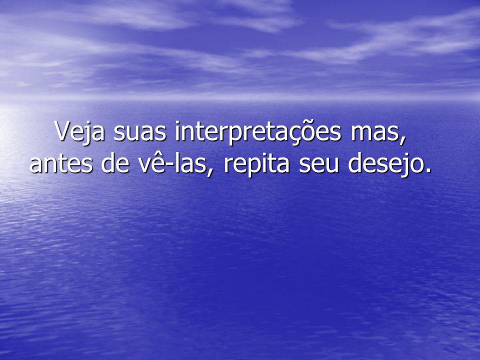 Veja suas interpretações mas, antes de vê-las, repita seu desejo.