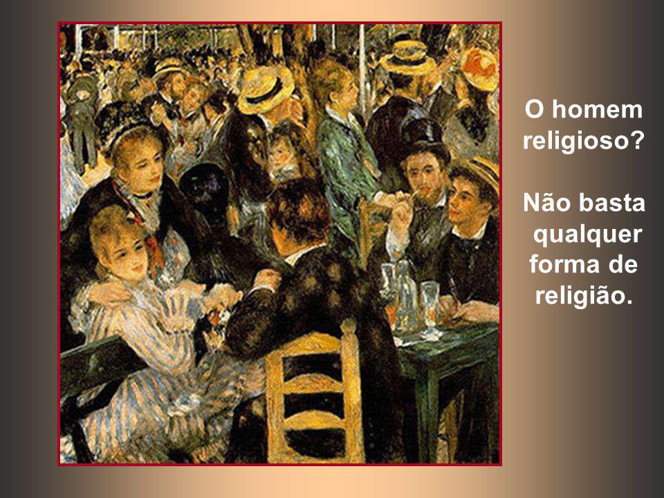 O homem religioso Não basta qualquer forma de religião.