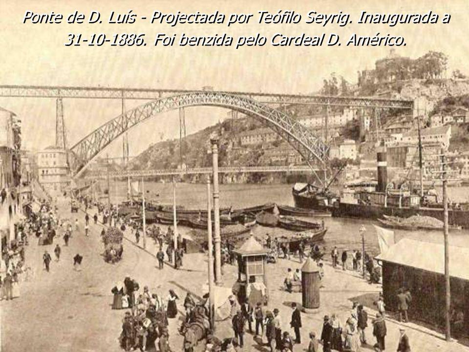 Ponte de D. Luís - Projectada por Teófilo Seyrig. Inaugurada a