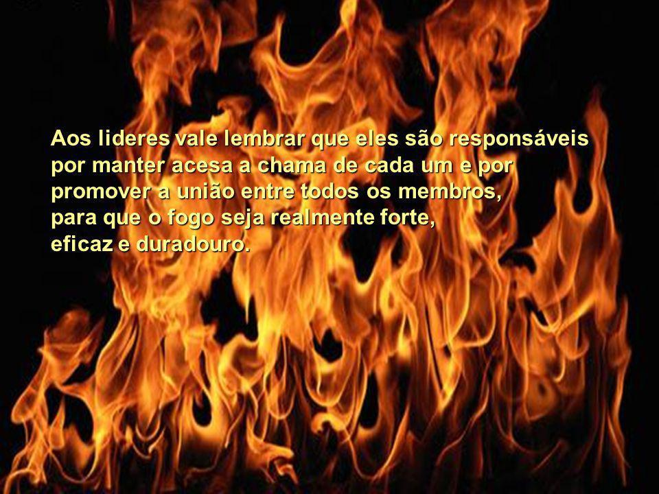 Aos lideres vale lembrar que eles são responsáveis por manter acesa a chama de cada um e por promover a união entre todos os membros, para que o fogo seja realmente forte, eficaz e duradouro.