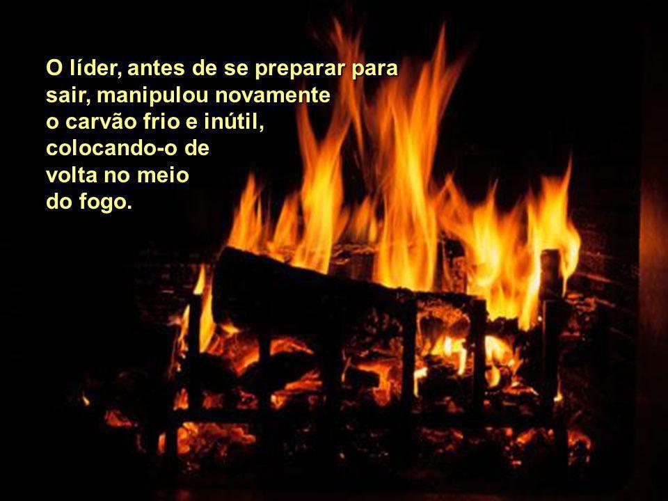 O líder, antes de se preparar para sair, manipulou novamente o carvão frio e inútil, colocando-o de volta no meio do fogo.