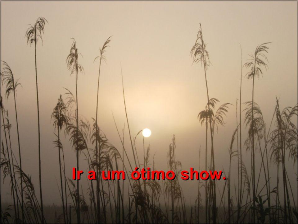 Ir a um ótimo show.