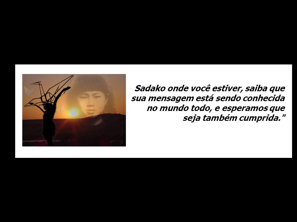Sadako onde você estiver, saiba que sua mensagem está sendo conhecida no mundo todo, e esperamos que seja também cumprida.