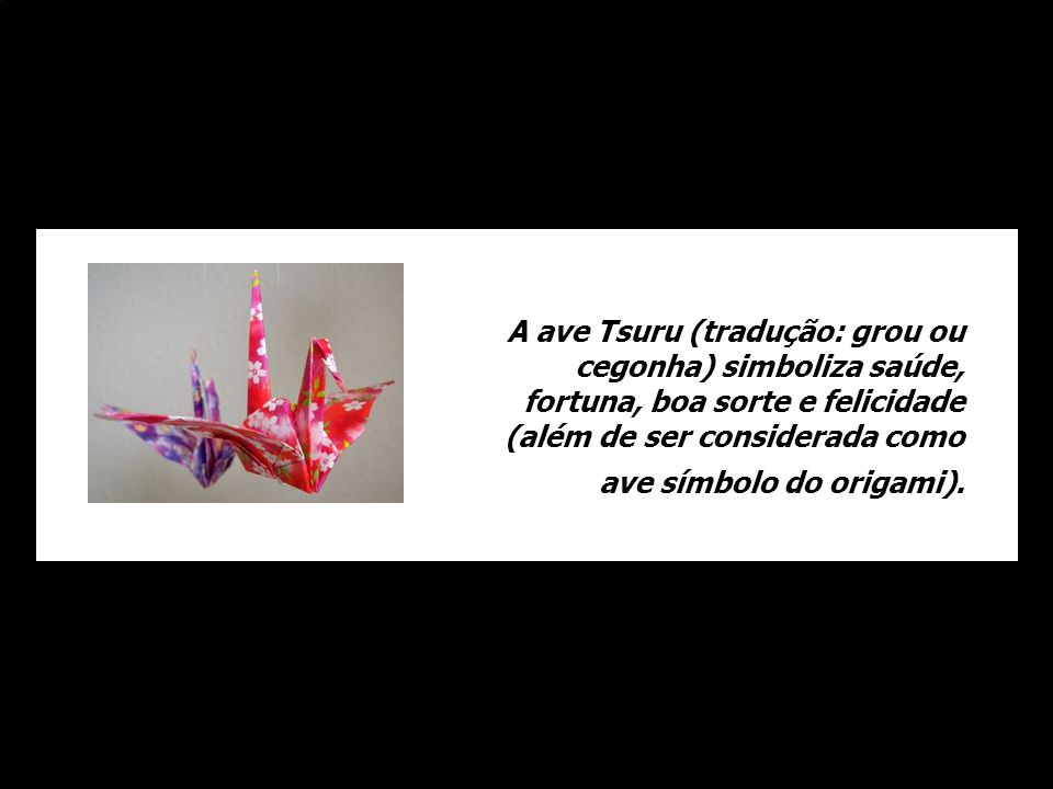 A ave Tsuru (tradução: grou ou cegonha) simboliza saúde, fortuna, boa sorte e felicidade (além de ser considerada como ave símbolo do origami).