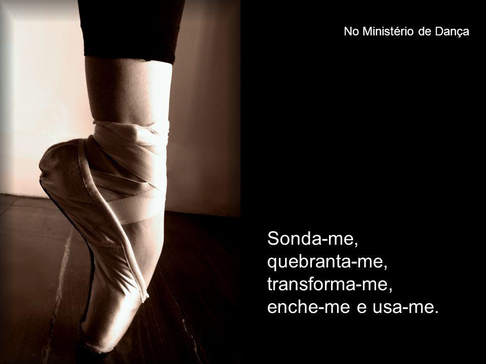 Sonda-me, quebranta-me, transforma-me, enche-me e usa-me.