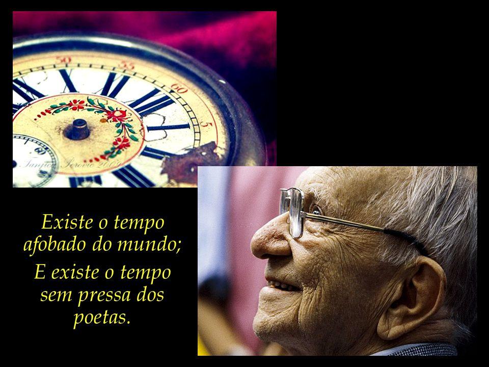 Existe o tempo afobado do mundo;