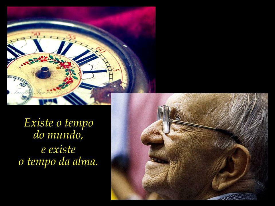 Existe o tempo do mundo, e existe o tempo da alma.