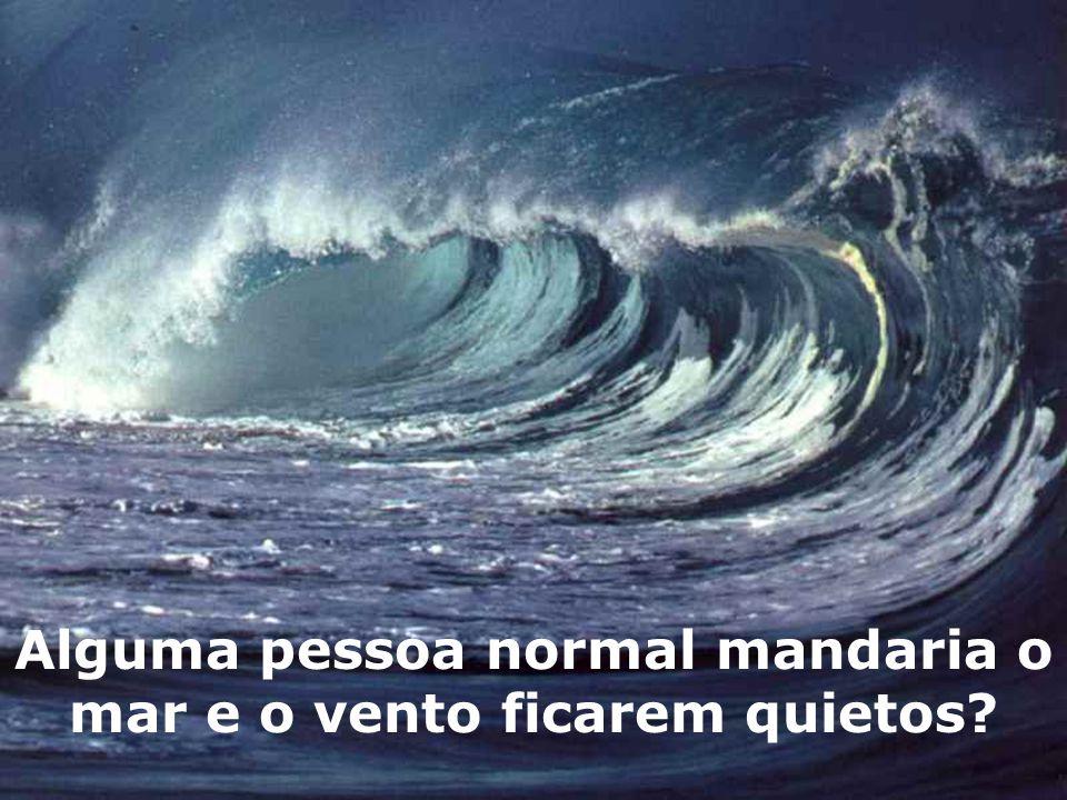 Alguma pessoa normal mandaria o mar e o vento ficarem quietos
