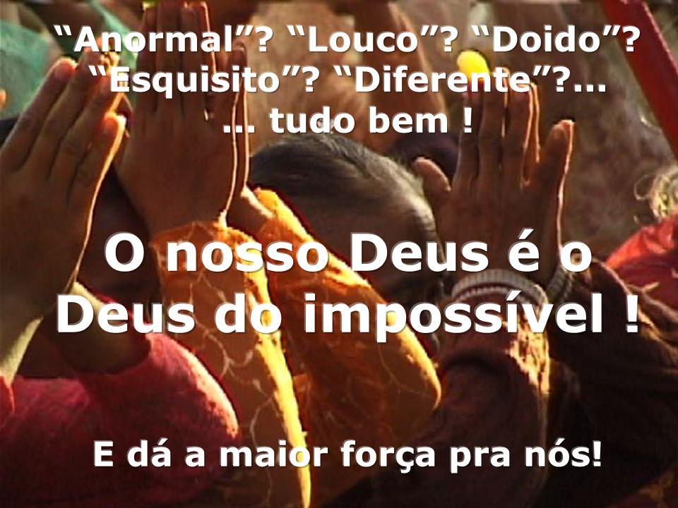 O nosso Deus é o Deus do impossível !