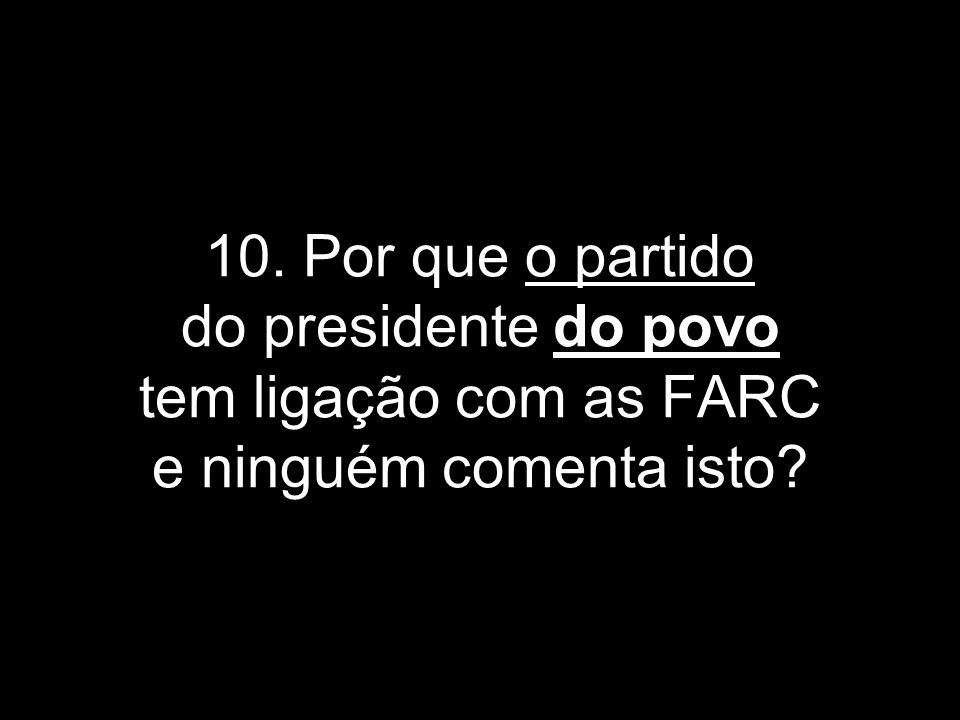 10. Por que o partido do presidente do povo tem ligação com as FARC e ninguém comenta isto