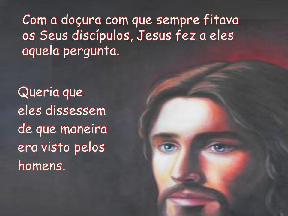 Com a doçura com que sempre fitava os Seus discípulos, Jesus fez a eles aquela pergunta.