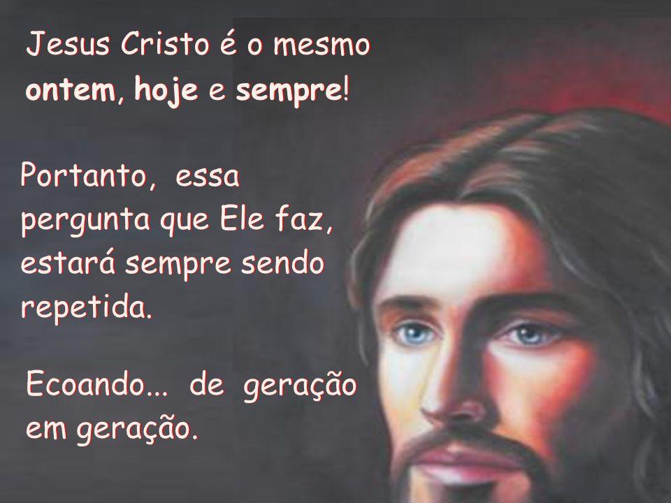 Jesus Cristo é o mesmo ontem, hoje e sempre! Portanto, essa pergunta que Ele faz, estará sempre sendo repetida.