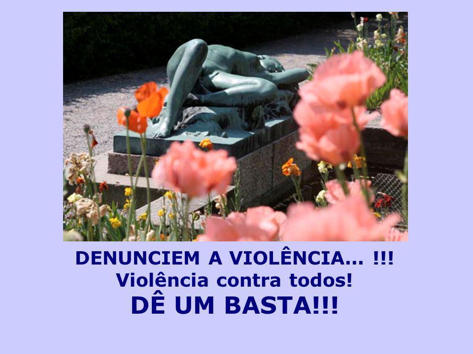 DENUNCIEM A VIOLÊNCIA... !!! Violência contra todos!