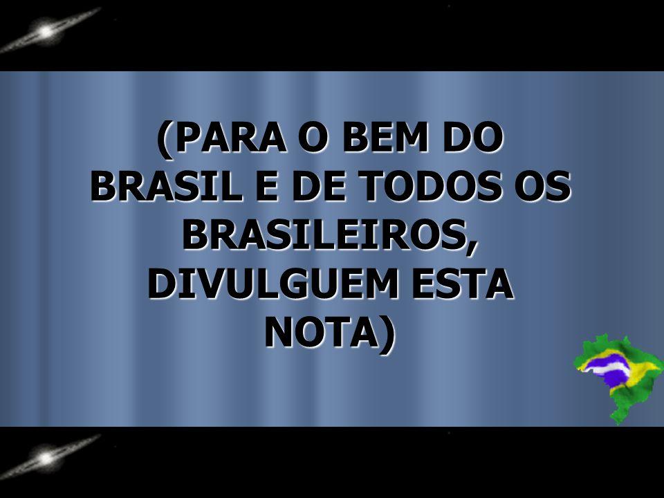(PARA O BEM DO BRASIL E DE TODOS OS BRASILEIROS, DIVULGUEM ESTA NOTA)