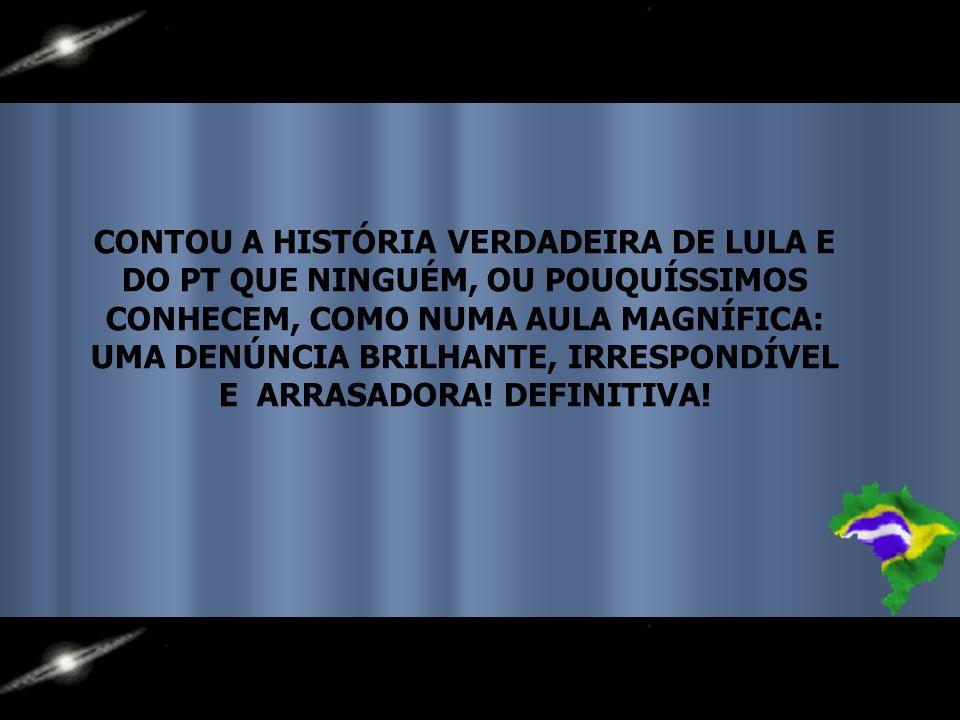 CONTOU A HISTÓRIA VERDADEIRA DE LULA E DO PT QUE NINGUÉM, OU POUQUÍSSIMOS CONHECEM, COMO NUMA AULA MAGNÍFICA: UMA DENÚNCIA BRILHANTE, IRRESPONDÍVEL E ARRASADORA.