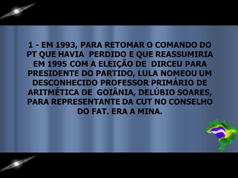 1 - EM 1993, PARA RETOMAR O COMANDO DO PT QUE HAVIA PERDIDO E QUE REASSUMIRIA EM 1995 COM A ELEIÇÃO DE DIRCEU PARA PRESIDENTE DO PARTIDO, LULA NOMEOU UM DESCONHECIDO PROFESSOR PRIMÁRIO DE ARITMÉTICA DE GOIÂNIA, DELÚBIO SOARES, PARA REPRESENTANTE DA CUT NO CONSELHO DO FAT.