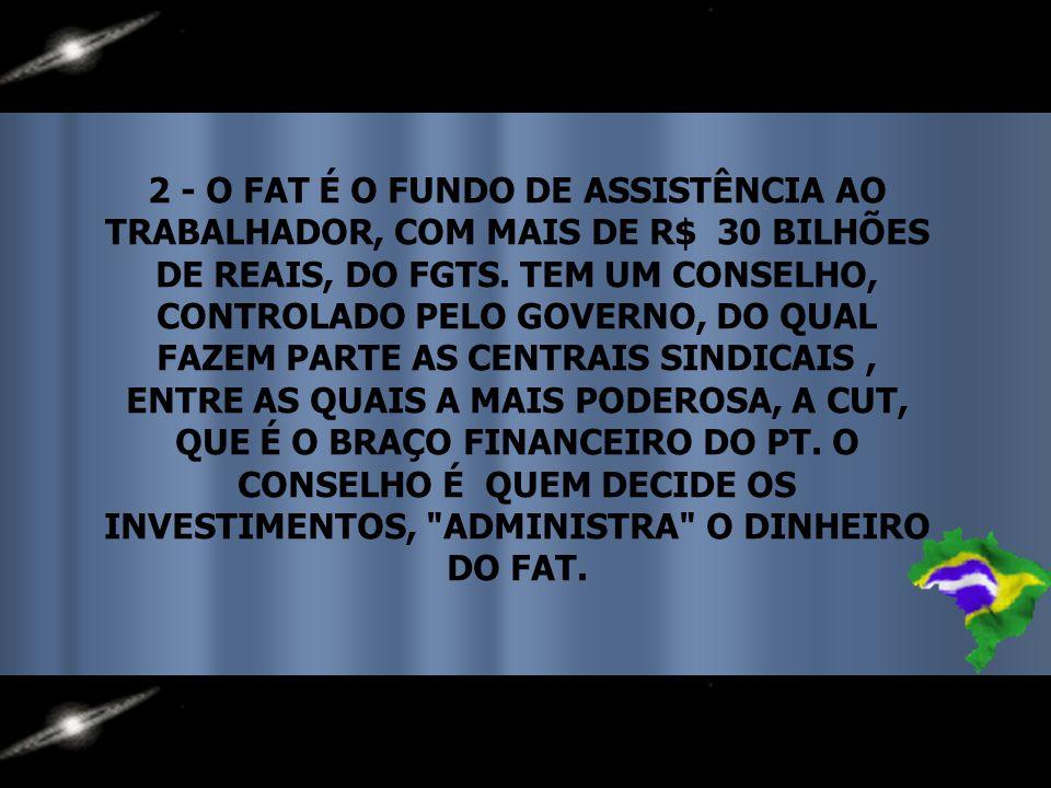 2 - O FAT É O FUNDO DE ASSISTÊNCIA AO TRABALHADOR, COM MAIS DE R$ 30 BILHÕES DE REAIS, DO FGTS.