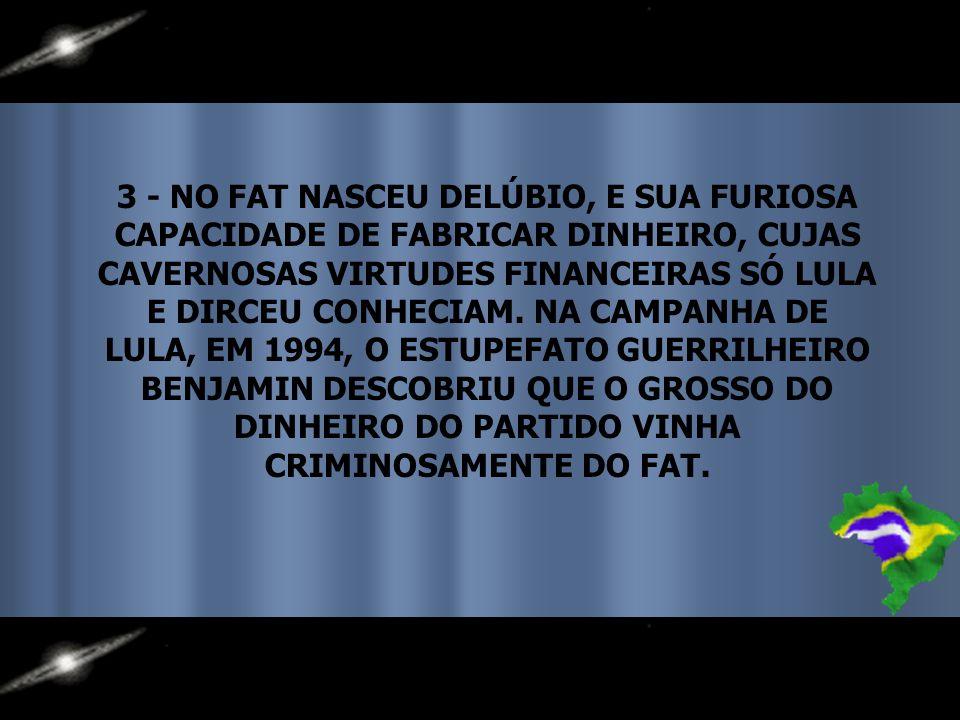 3 - NO FAT NASCEU DELÚBIO, E SUA FURIOSA CAPACIDADE DE FABRICAR DINHEIRO, CUJAS CAVERNOSAS VIRTUDES FINANCEIRAS SÓ LULA E DIRCEU CONHECIAM.