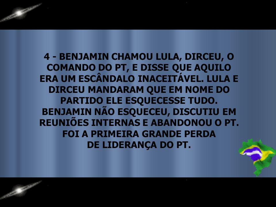 4 - BENJAMIN CHAMOU LULA, DIRCEU, O COMANDO DO PT, E DISSE QUE AQUILO ERA UM ESCÂNDALO INACEITÁVEL.