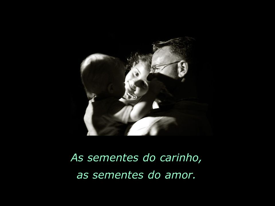As sementes do carinho, as sementes do amor.