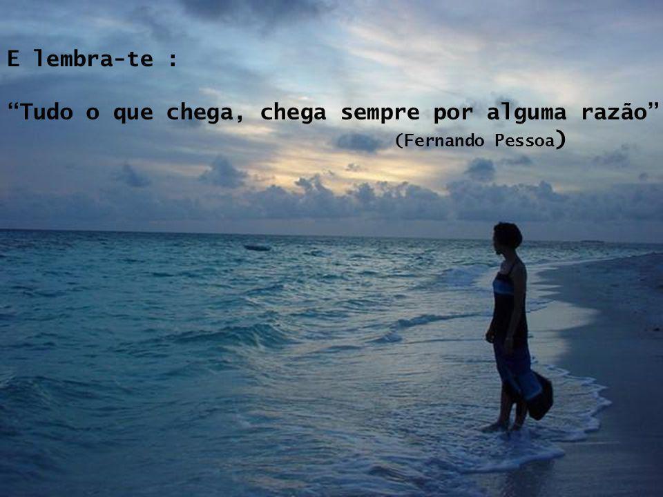 E lembra-te : Tudo o que chega, chega sempre por alguma razão (Fernando Pessoa)