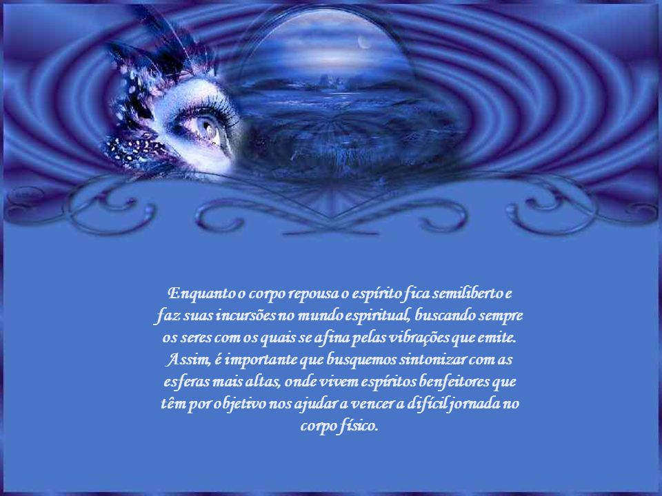 Enquanto o corpo repousa o espírito fica semiliberto e faz suas incursões no mundo espiritual, buscando sempre os seres com os quais se afina pelas vibrações que emite.