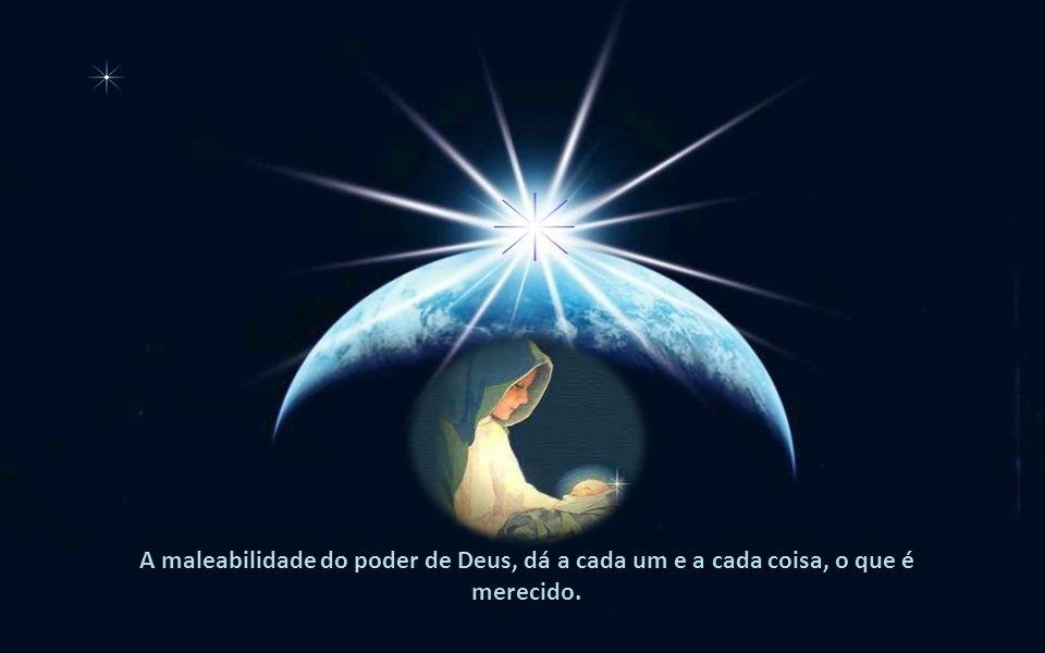 A maleabilidade do poder de Deus, dá a cada um e a cada coisa, o que é merecido.