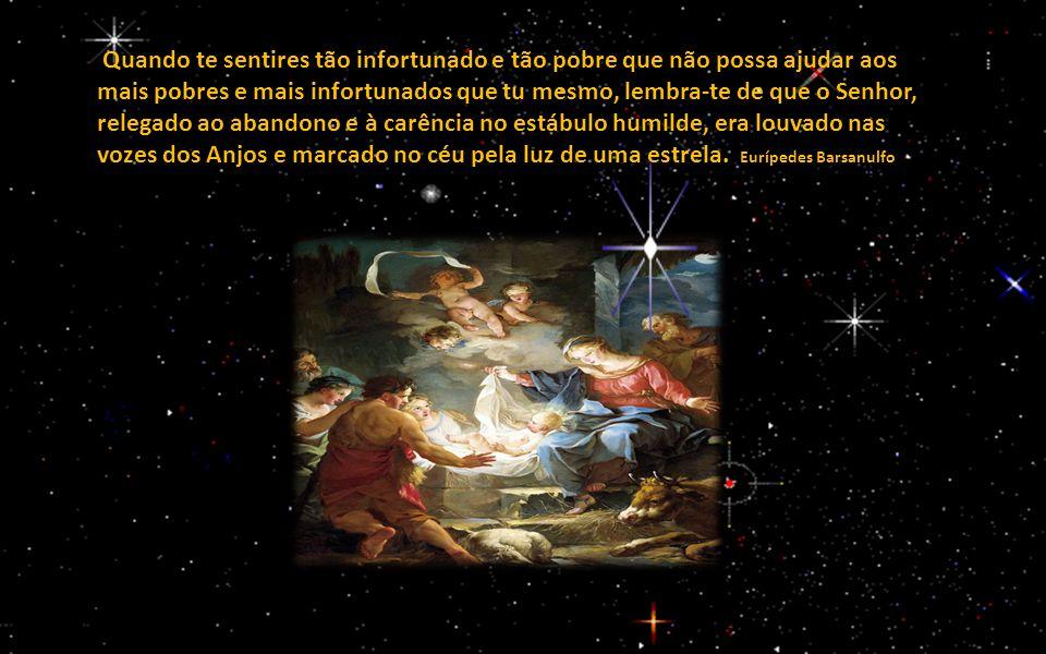 Quando te sentires tão infortunado e tão pobre que não possa ajudar aos mais pobres e mais infortunados que tu mesmo, lembra-te de que o Senhor, relegado ao abandono e à carência no estábulo humilde, era louvado nas vozes dos Anjos e marcado no céu pela luz de uma estrela.