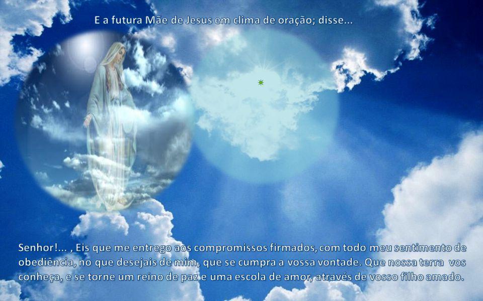 E a futura Mãe de Jesus em clima de oração; disse...