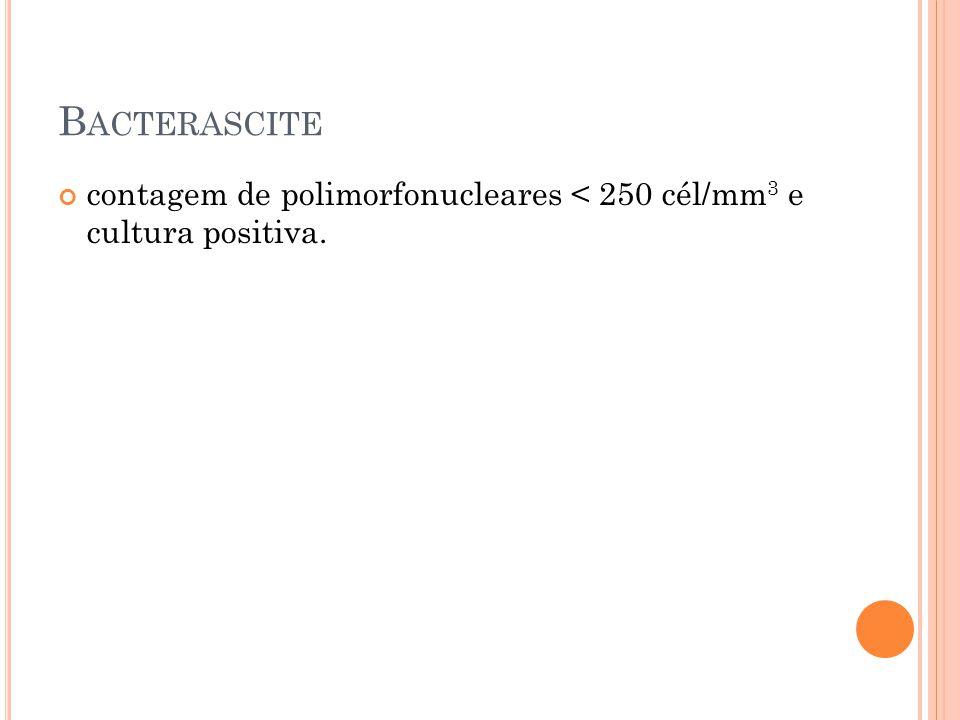 Bacterascite contagem de polimorfonucleares < 250 cél/mm3 e cultura positiva.