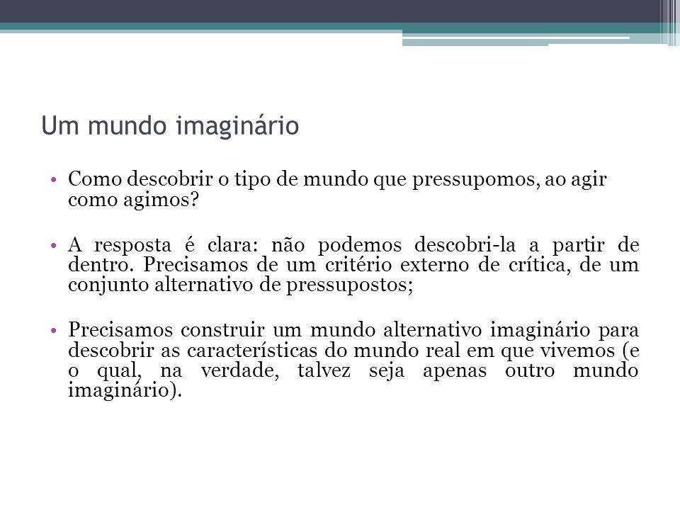 Um mundo imaginário Como descobrir o tipo de mundo que pressupomos, ao agir como agimos