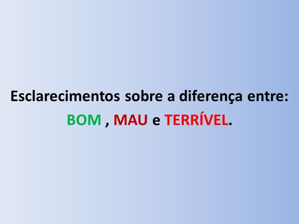 Esclarecimentos sobre a diferença entre: BOM , MAU e TERRÍVEL.