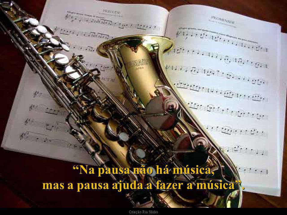 Na pausa não há música, mas a pausa ajuda a fazer a música .