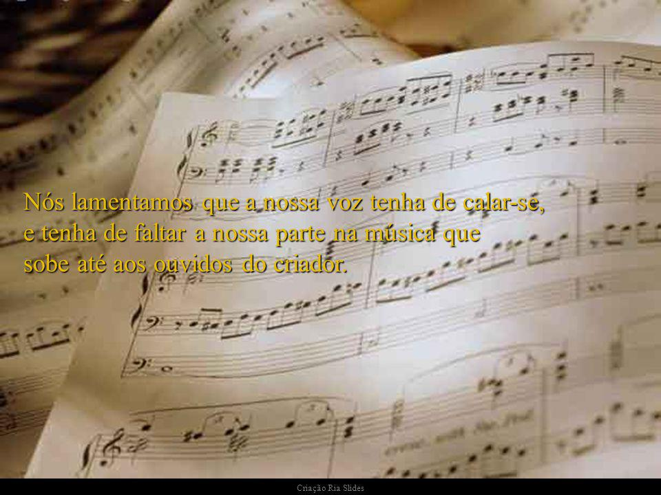 Nós lamentamos que a nossa voz tenha de calar-se, e tenha de faltar a nossa parte na música que sobe até aos ouvidos do criador.