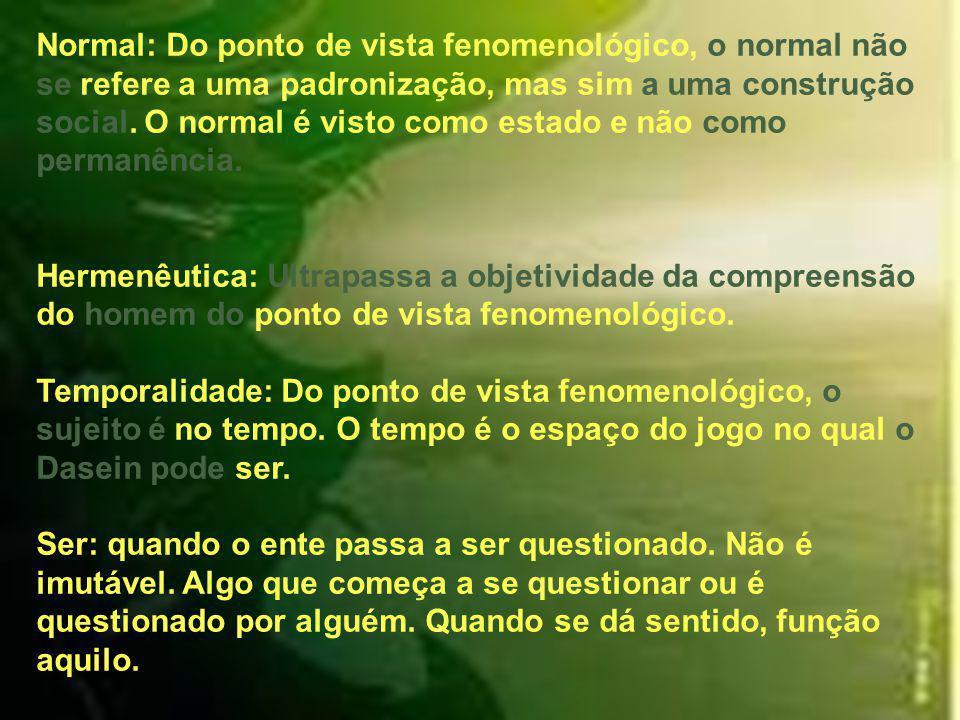 Normal: Do ponto de vista fenomenológico, o normal não se refere a uma padronização, mas sim a uma construção social. O normal é visto como estado e não como permanência.