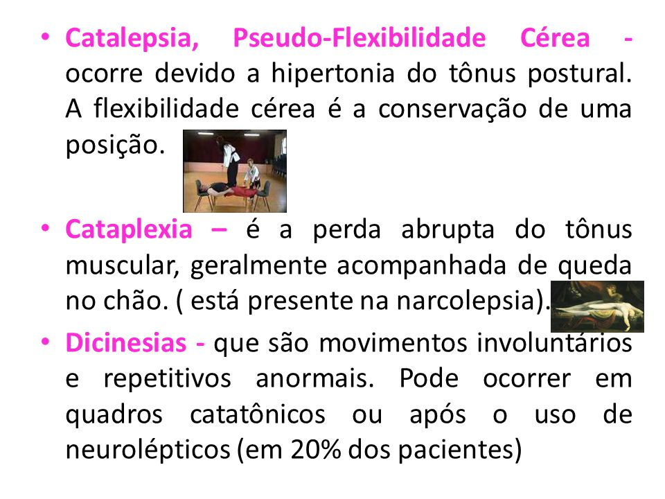 Catalepsia, Pseudo-Flexibilidade Cérea - ocorre devido a hipertonia do tônus postural. A flexibilidade cérea é a conservação de uma posição.
