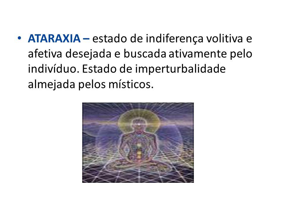 ATARAXIA – estado de indiferença volitiva e afetiva desejada e buscada ativamente pelo indivíduo.