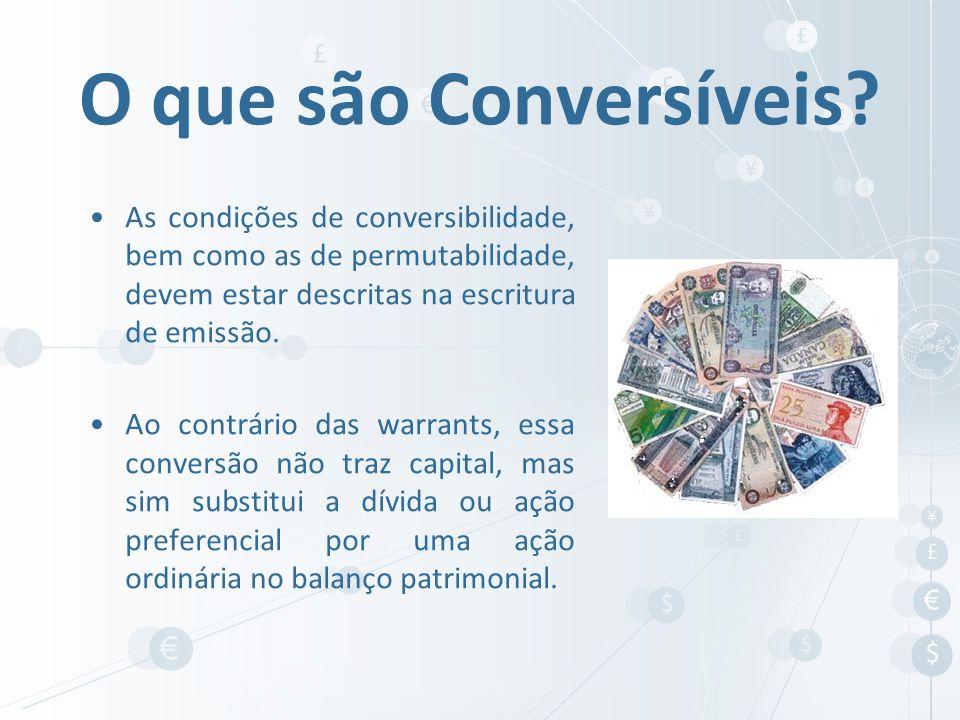 O que são Conversíveis As condições de conversibilidade, bem como as de permutabilidade, devem estar descritas na escritura de emissão.