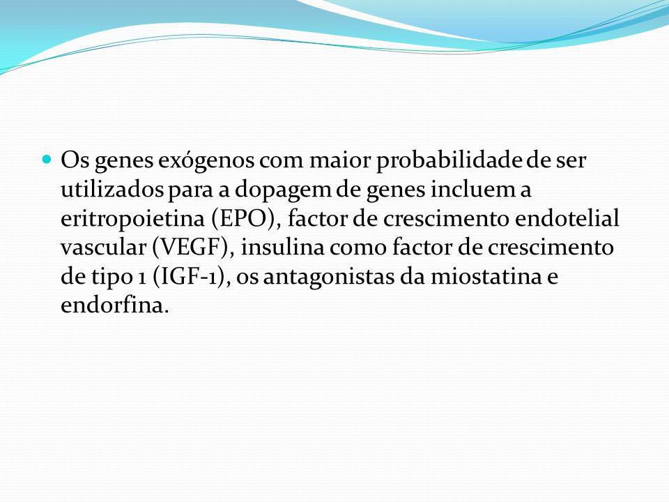 Os genes exógenos com maior probabilidade de ser utilizados para a dopagem de genes incluem a eritropoietina (EPO), factor de crescimento endotelial vascular (VEGF), insulina como factor de crescimento de tipo 1 (IGF-1), os antagonistas da miostatina e endorfina.