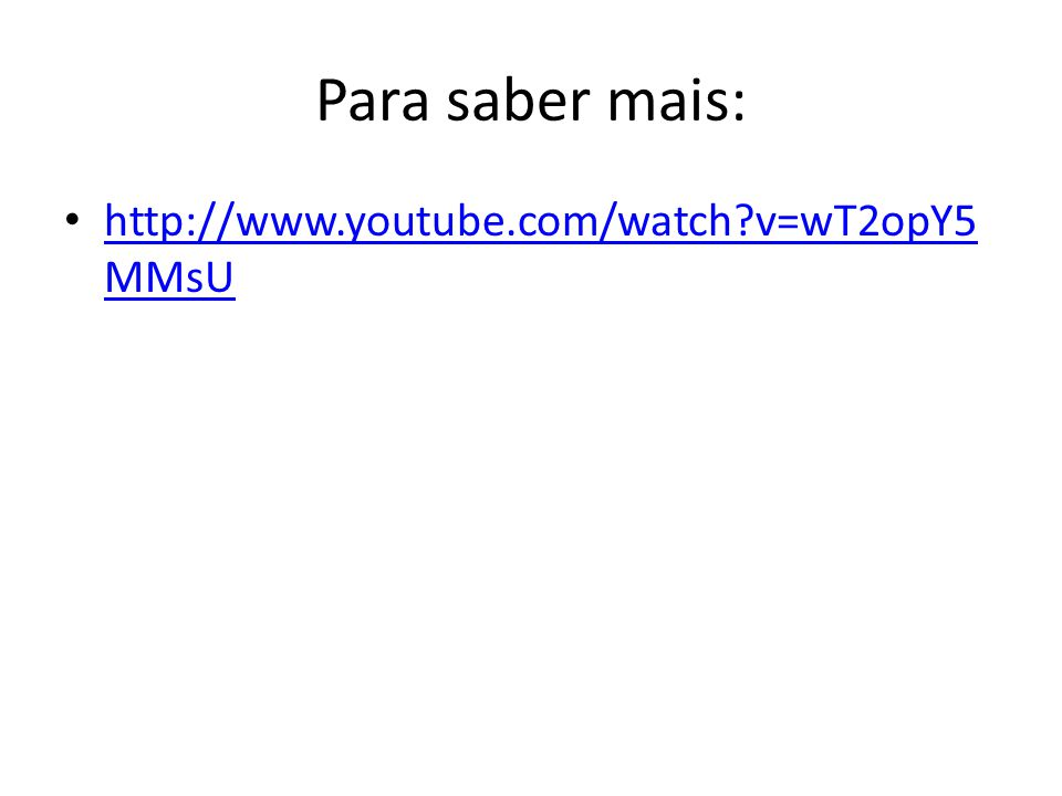 Para saber mais: http://www.youtube.com/watch v=wT2opY5MMsU