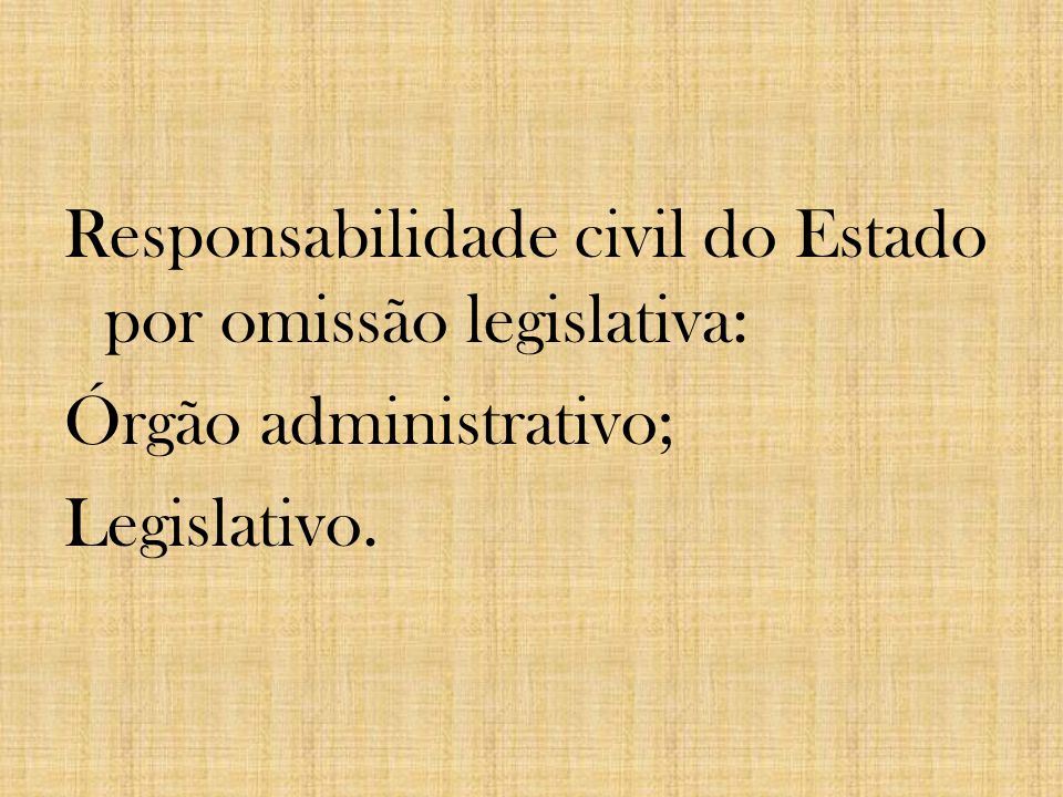 Responsabilidade civil do Estado por omissão legislativa: Órgão administrativo; Legislativo.