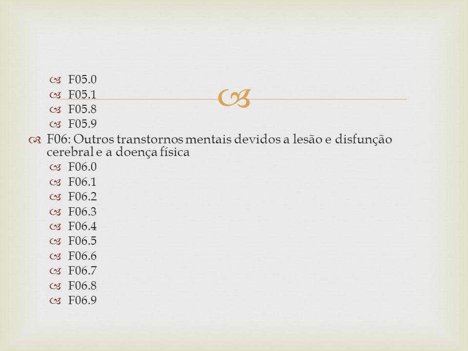 F05.0 F05.1. F05.8. F05.9. F06: Outros transtornos mentais devidos a lesão e disfunção cerebral e a doença física.