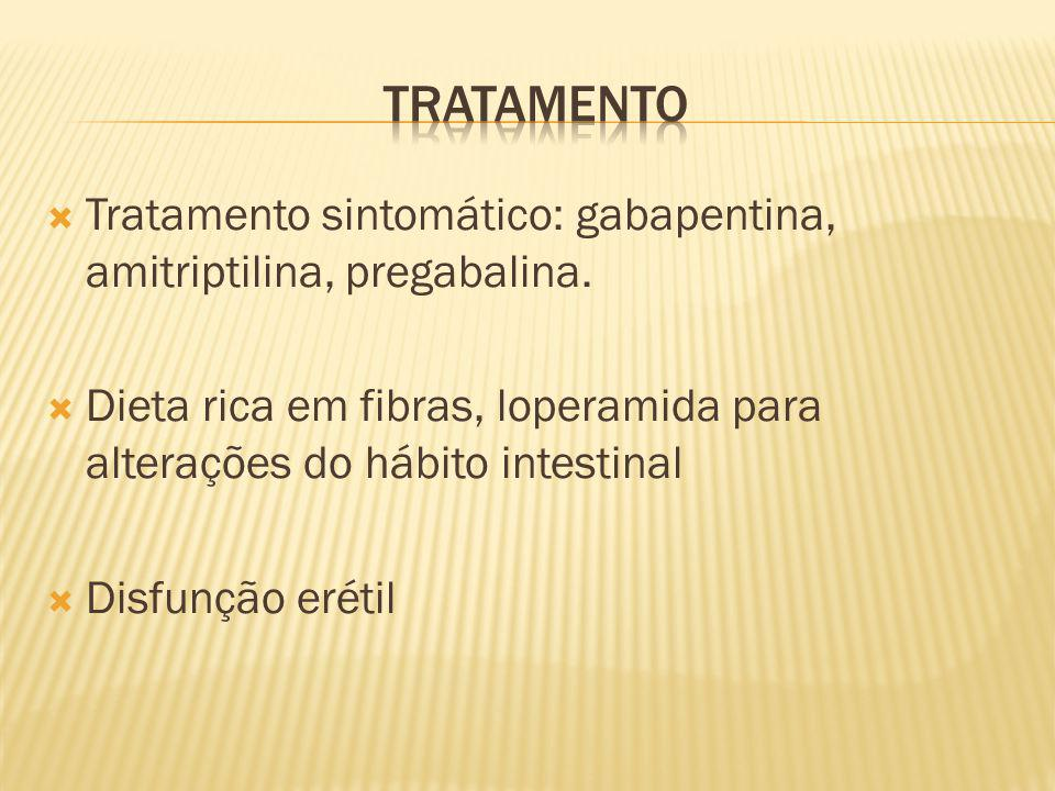 Tratamento Tratamento sintomático: gabapentina, amitriptilina, pregabalina. Dieta rica em fibras, loperamida para alterações do hábito intestinal.