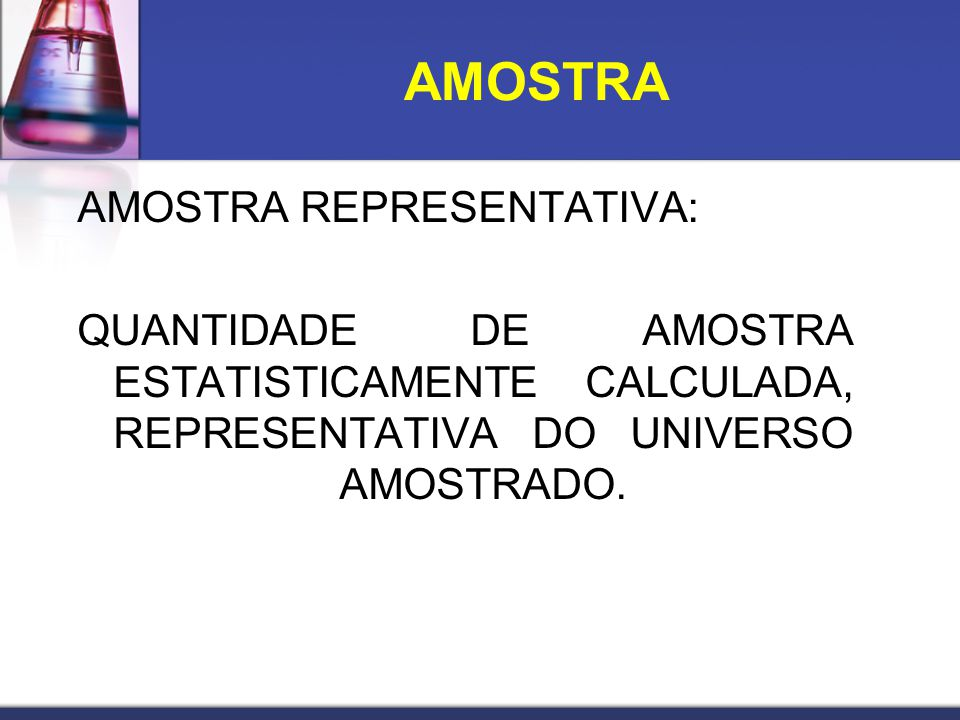 AMOSTRA AMOSTRA REPRESENTATIVA: QUANTIDADE DE AMOSTRA ESTATISTICAMENTE CALCULADA, REPRESENTATIVA DO UNIVERSO AMOSTRADO.